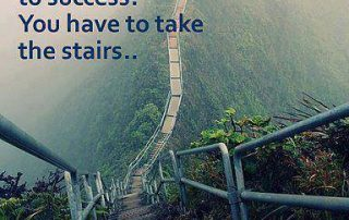 There is no elevator to success, you have to take the stairs