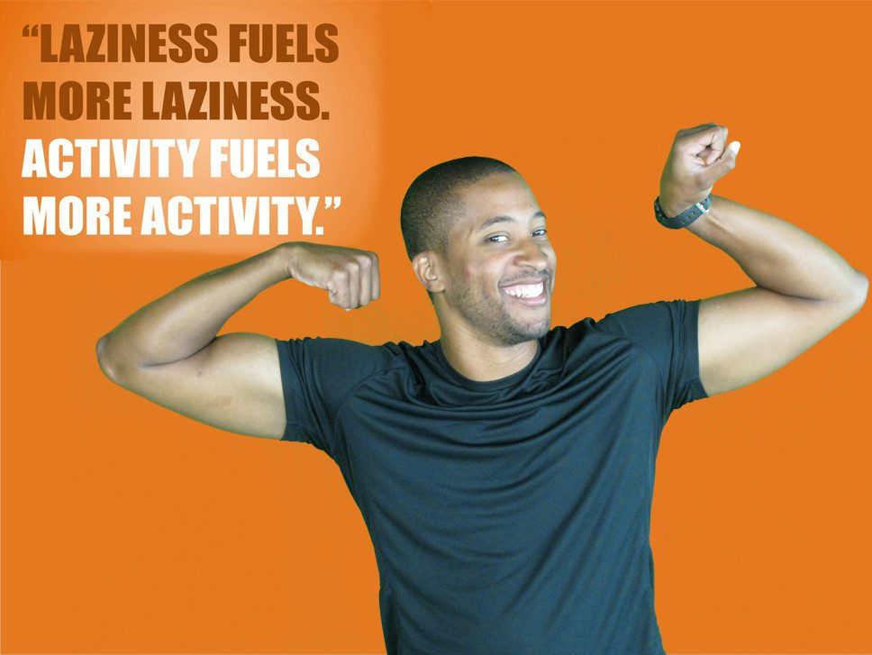 Laziness fuels more laziness, activity fuels more activity!